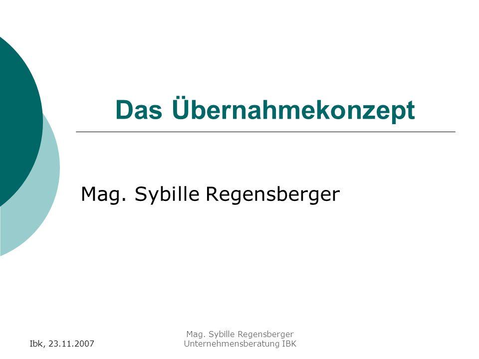 Ibk, 23.11.2007 Mag. Sybille Regensberger Unternehmensberatung IBK Das Übernahmekonzept Mag.