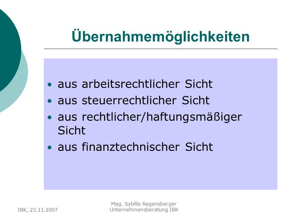 IBK, 23.11.2007 Mag. Sybille Regensberger Unternehmensberatung IBK Übernahmemöglichkeiten aus arbeitsrechtlicher Sicht aus steuerrechtlicher Sicht aus