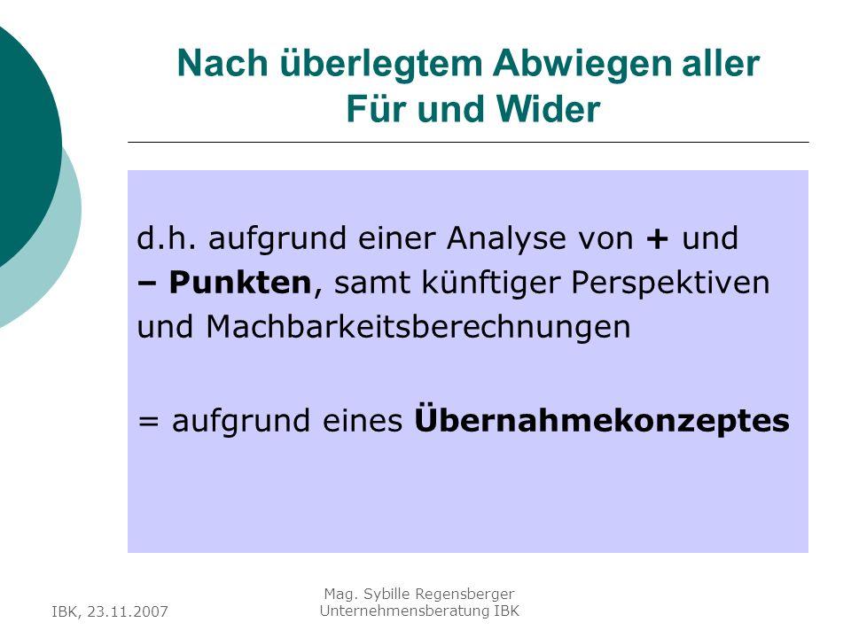 IBK, 23.11.2007 Mag. Sybille Regensberger Unternehmensberatung IBK Nach überlegtem Abwiegen aller Für und Wider d.h. aufgrund einer Analyse von + und