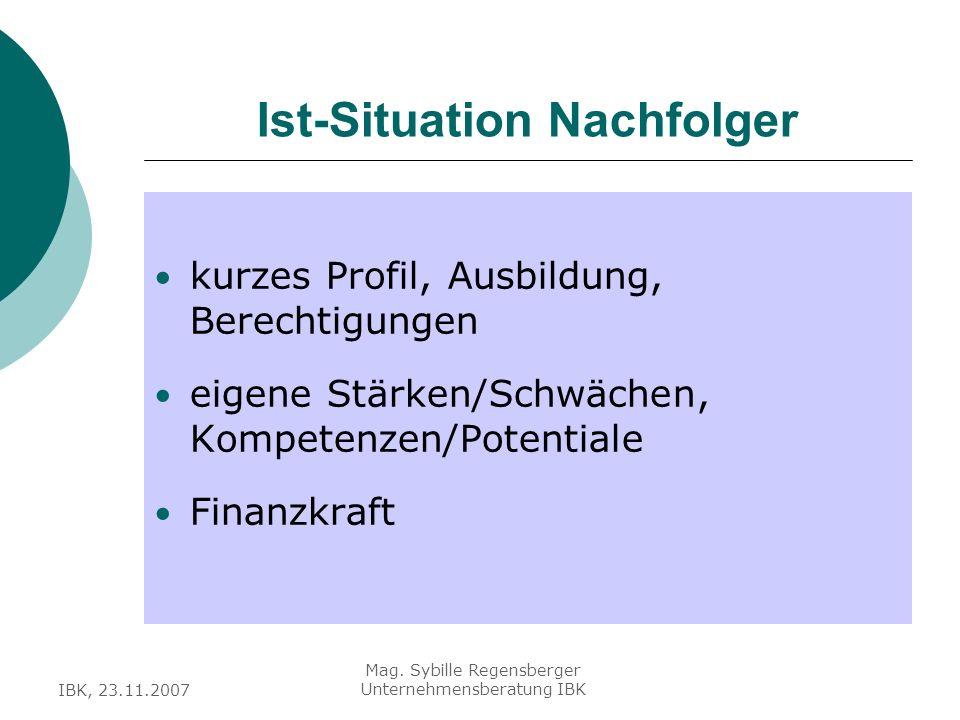 IBK, 23.11.2007 Mag. Sybille Regensberger Unternehmensberatung IBK Ist-Situation Nachfolger kurzes Profil, Ausbildung, Berechtigungen eigene Stärken/S