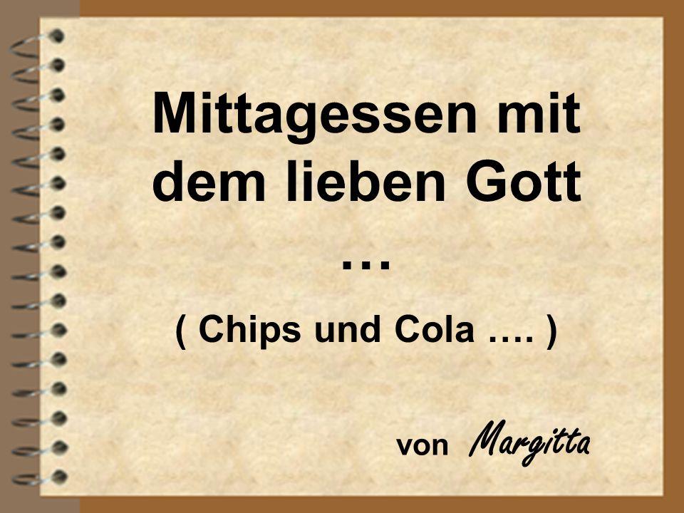Mittagessen mit dem lieben Gott … ( Chips und Cola …. ) von Margitta