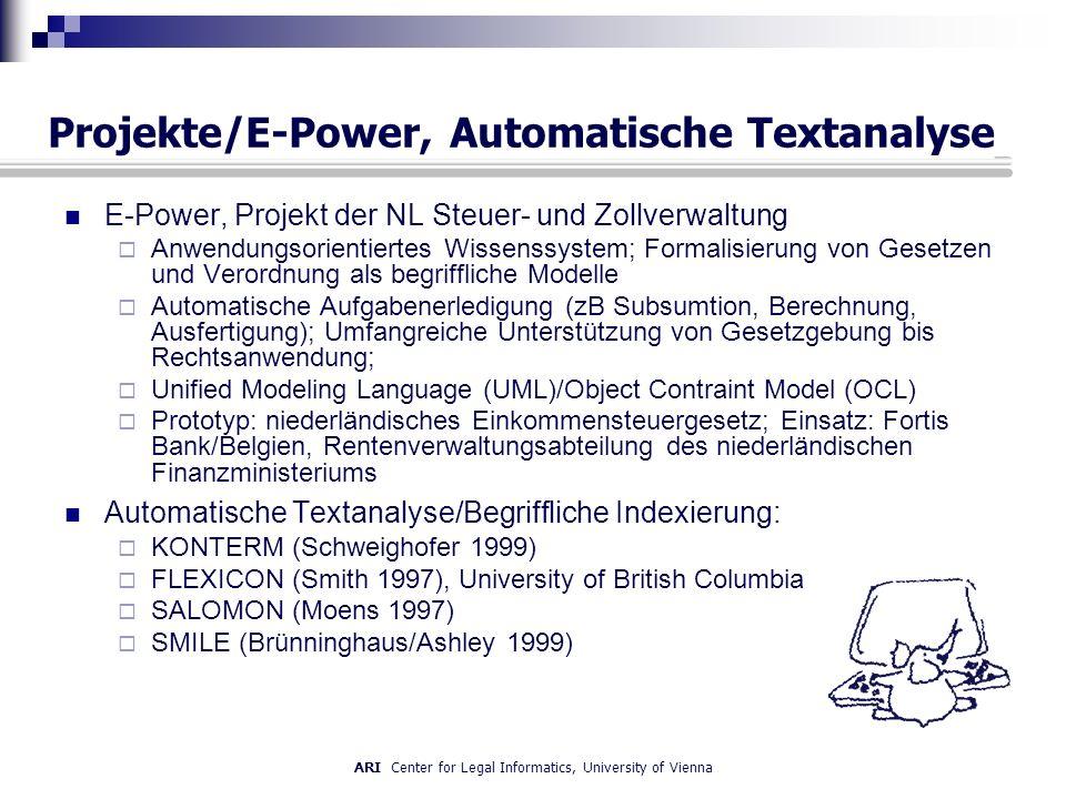 ARI Center for Legal Informatics, University of Vienna Projekte/E-Power, Automatische Textanalyse E-Power, Projekt der NL Steuer- und Zollverwaltung Anwendungsorientiertes Wissenssystem; Formalisierung von Gesetzen und Verordnung als begriffliche Modelle Automatische Aufgabenerledigung (zB Subsumtion, Berechnung, Ausfertigung); Umfangreiche Unterstützung von Gesetzgebung bis Rechtsanwendung; Unified Modeling Language (UML)/Object Contraint Model (OCL) Prototyp: niederländisches Einkommensteuergesetz; Einsatz: Fortis Bank/Belgien, Rentenverwaltungsabteilung des niederländischen Finanzministeriums Automatische Textanalyse/Begriffliche Indexierung: KONTERM (Schweighofer 1999) FLEXICON (Smith 1997), University of British Columbia SALOMON (Moens 1997) SMILE (Brünninghaus/Ashley 1999)