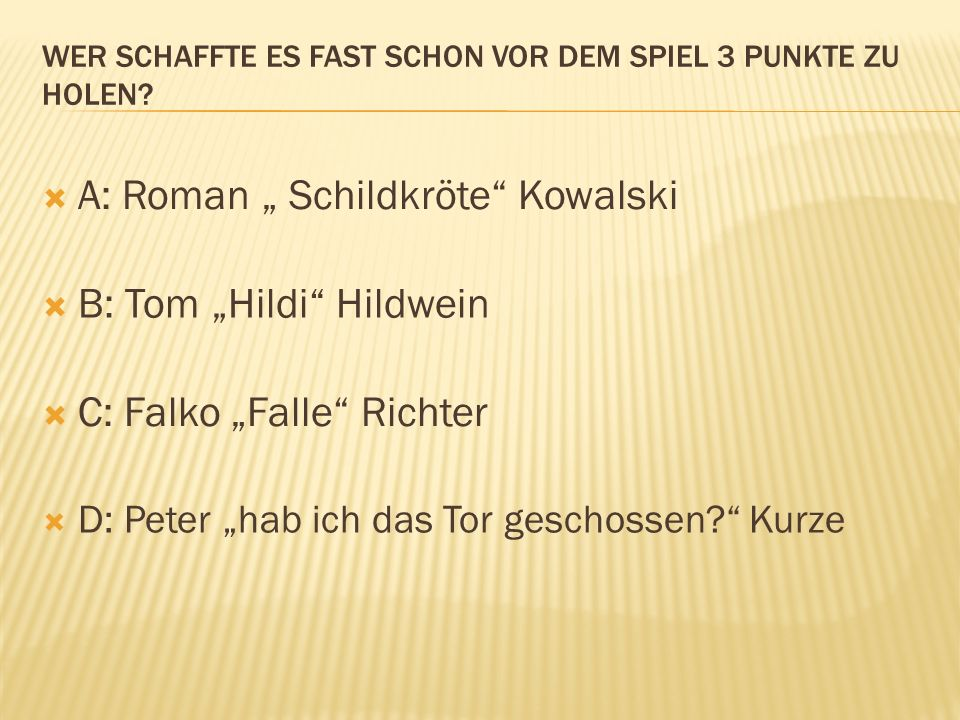 A: Roman Schildkröte Kowalski B: Tom Hildi Hildwein C: Falko Falle Richter D: Peter hab ich das Tor geschossen? Kurze