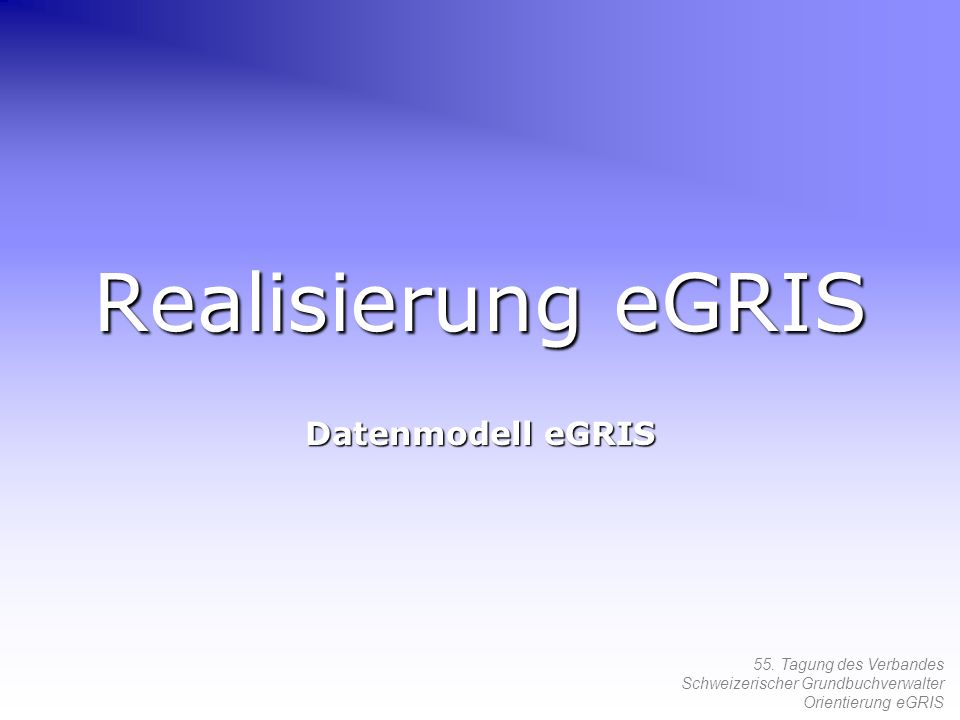 55. Tagung des Verbandes Schweizerischer Grundbuchverwalter Orientierung eGRIS Realisierung eGRIS Datenmodell eGRIS
