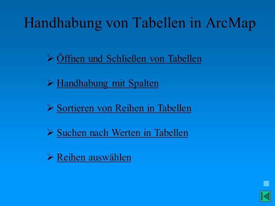 Handhabung von Tabellen in ArcMap Öffnen und Schließen von Tabellen Handhabung mit Spalten Sortieren von Reihen in Tabellen Suchen nach Werten in Tabe