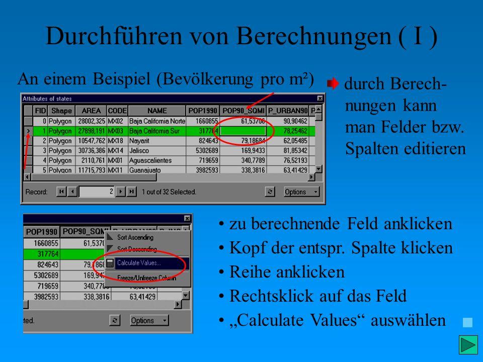 Durchführen von Berechnungen ( I ) An einem Beispiel (Bevölkerung pro m²) durch Berech- nungen kann man Felder bzw. Spalten editieren zu berechnende F