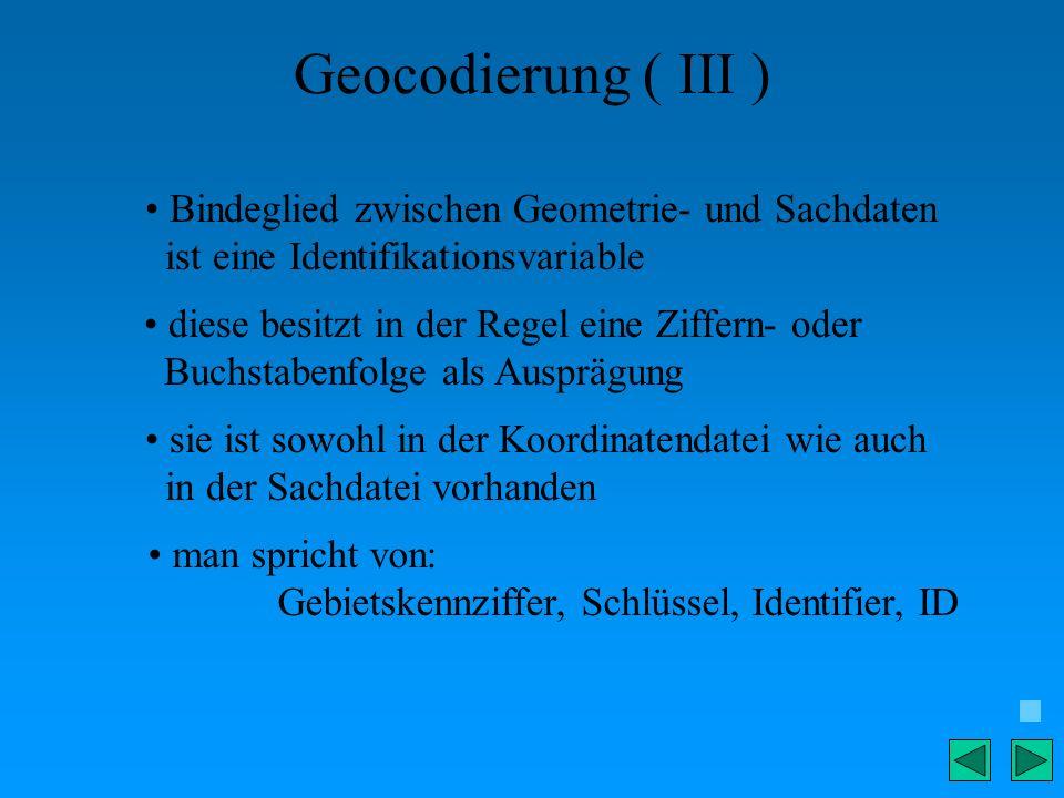 Geocodierung ( III ) Bindeglied zwischen Geometrie- und Sachdaten ist eine Identifikationsvariable diese besitzt in der Regel eine Ziffern- oder Buchs