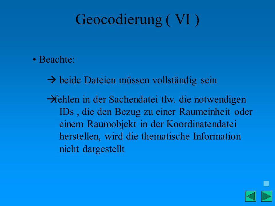 Geocodierung ( VI ) Beachte: beide Dateien müssen vollständig sein fehlen in der Sachendatei tlw. die notwendigen IDs, die den Bezug zu einer Raumeinh