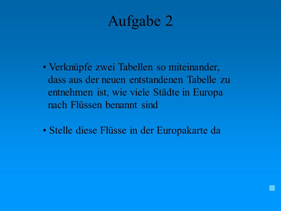 Aufgabe 2 Verknüpfe zwei Tabellen so miteinander, dass aus der neuen entstandenen Tabelle zu entnehmen ist, wie viele Städte in Europa nach Flüssen be