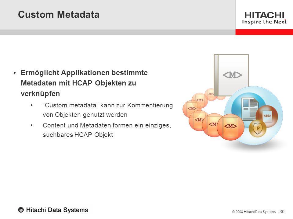 30 © 2008 Hitachi Data Systems Custom Metadata Ermöglicht Applikationen bestimmte Metadaten mit HCAP Objekten zu verknüpfen Custom metadata kann zur K