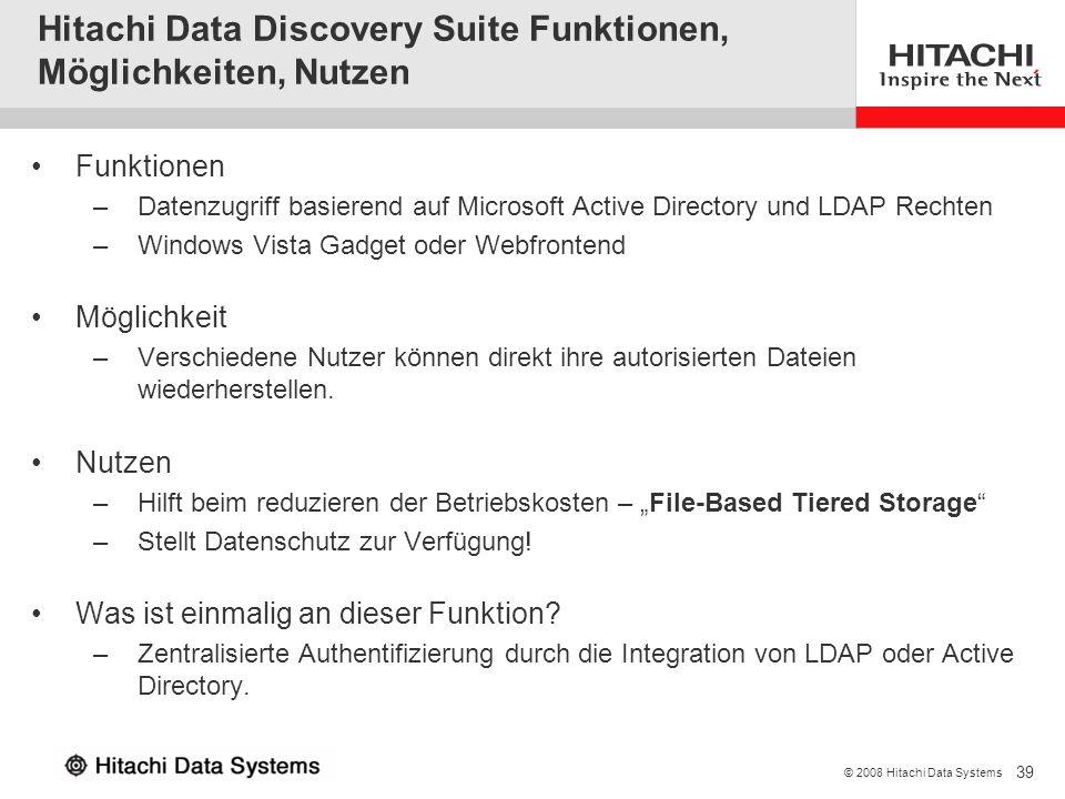 39 © 2008 Hitachi Data Systems Hitachi Data Discovery Suite Funktionen, Möglichkeiten, Nutzen Funktionen –Datenzugriff basierend auf Microsoft Active