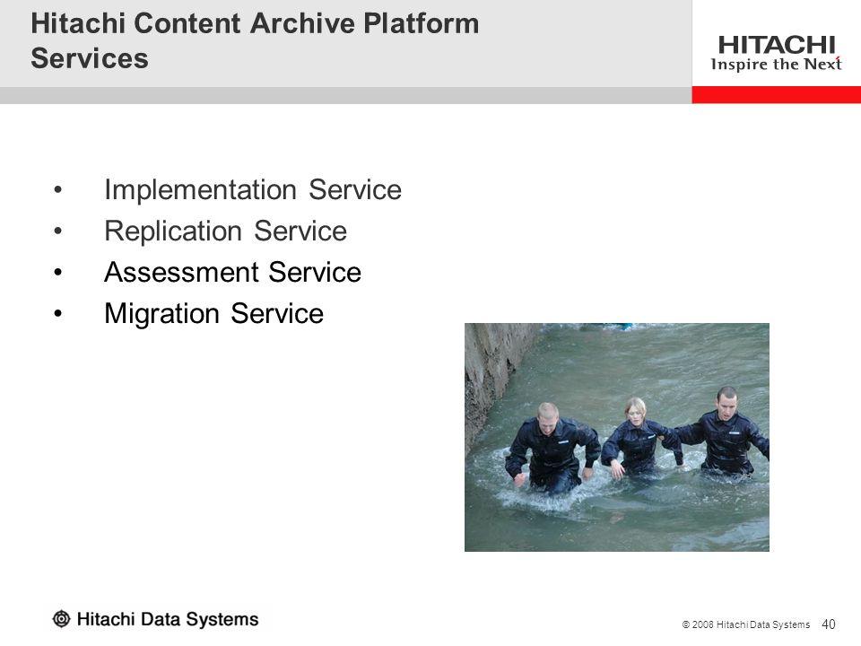 40 © 2008 Hitachi Data Systems Hitachi Content Archive Platform Services Implementation Service Replication Service Assessment Service Migration Servi