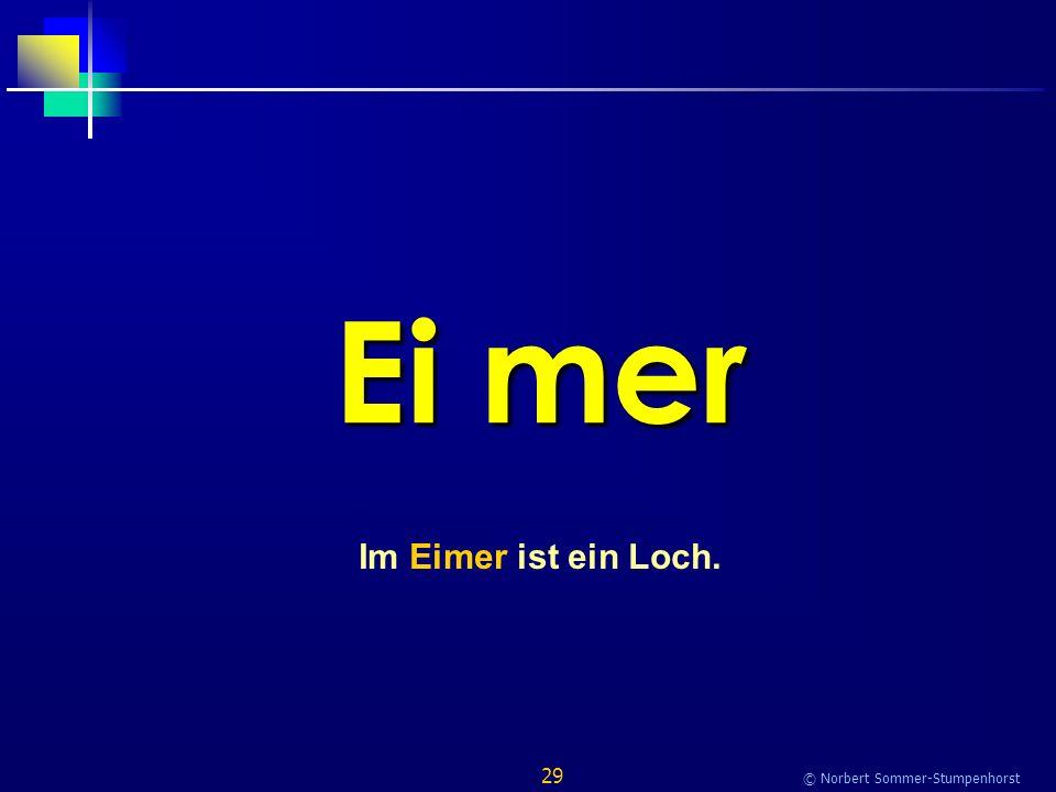29 © Norbert Sommer-Stumpenhorst Ei mer Im Eimer ist ein Loch.