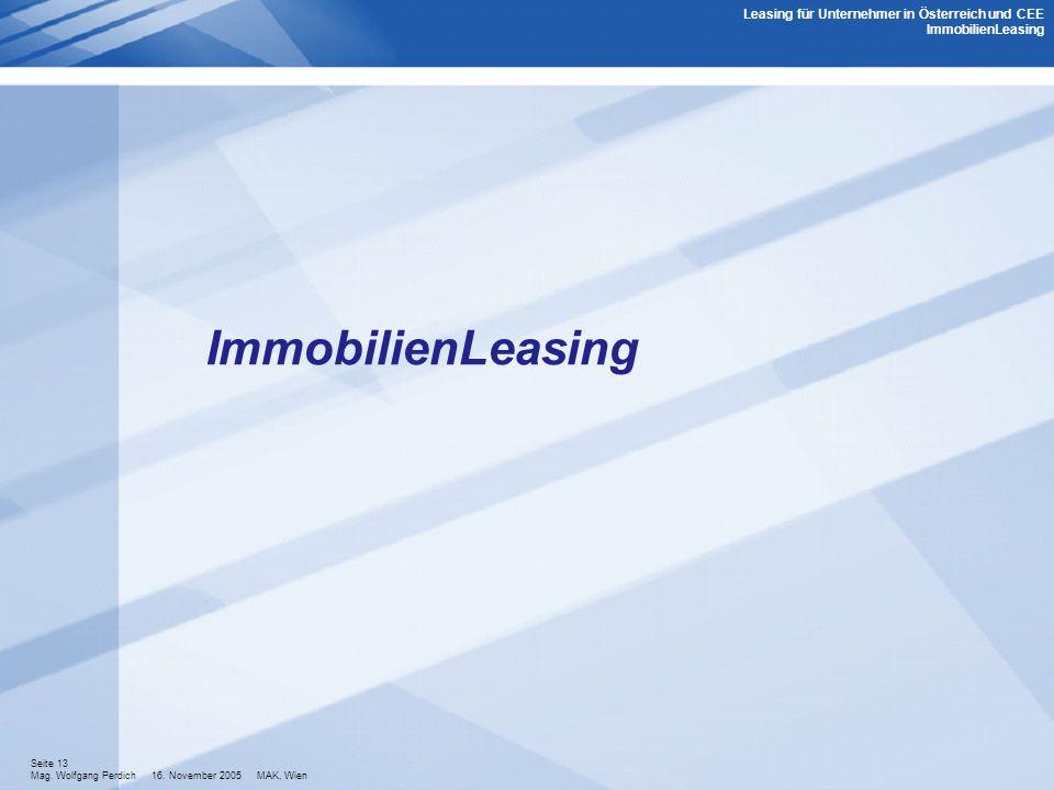 Seite 13 Mag. Wolfgang Perdich 16. November 2005 MAK, Wien ImmobilienLeasing Leasing für Unternehmer in Österreich und CEE ImmobilienLeasing