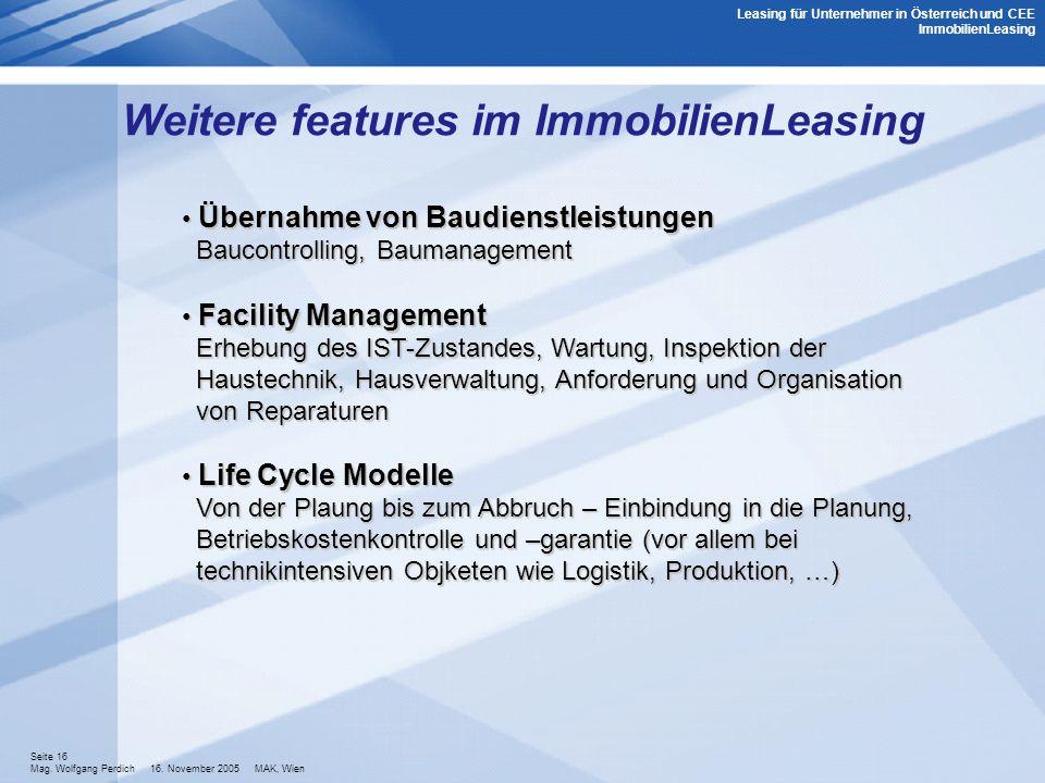 Seite 16 Mag. Wolfgang Perdich 16. November 2005 MAK, Wien Weitere features im ImmobilienLeasing Übernahme von Baudienstleistungen Baucontrolling, Bau