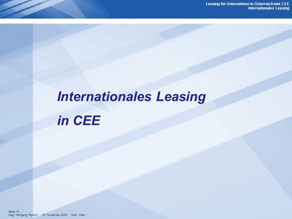 Seite 19 Mag. Wolfgang Perdich 16. November 2005 MAK, Wien Internationales Leasing in CEE Leasing für Unternehmer in Österreich und CEE Internationale