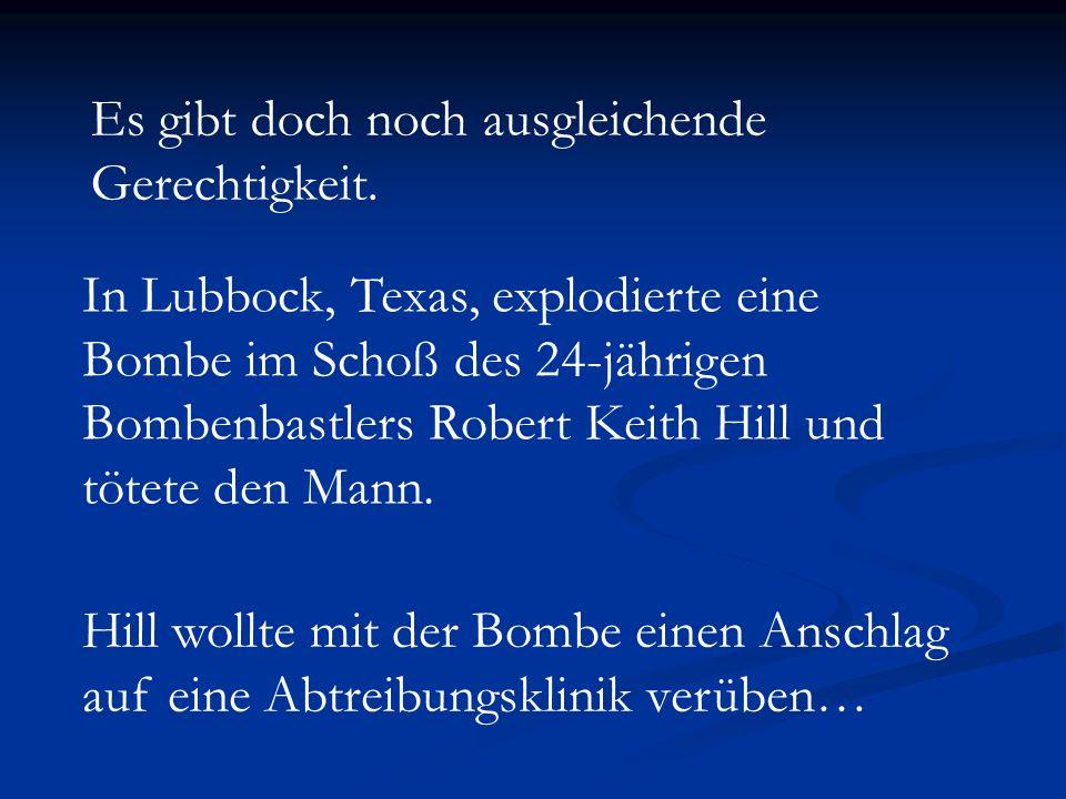 Es gibt doch noch ausgleichende Gerechtigkeit. In Lubbock, Texas, explodierte eine Bombe im Schoß des 24-jährigen Bombenbastlers Robert Keith Hill und