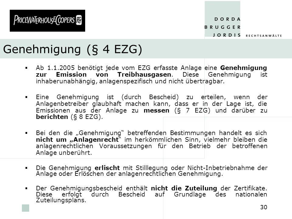 pwc 30 Genehmigung (§ 4 EZG) Ab 1.1.2005 benötigt jede vom EZG erfasste Anlage eine Genehmigung zur Emission von Treibhausgasen. Diese Genehmigung ist