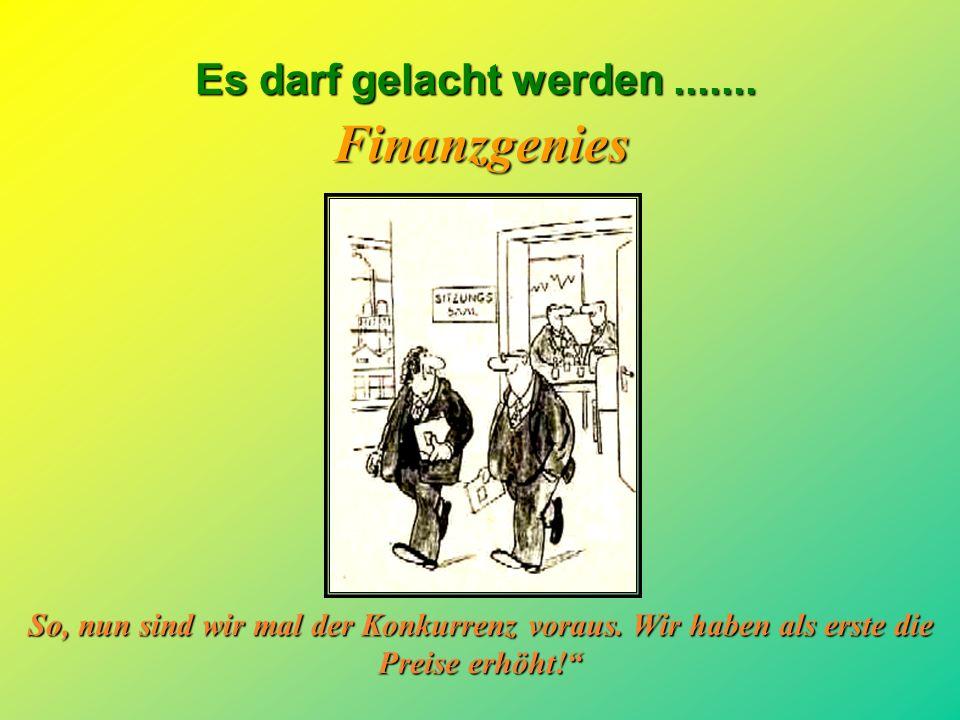Es darf gelacht werden....... Finanzgenies Die Bank hat endlich wieder unseren Kreditrahmen erhöht!