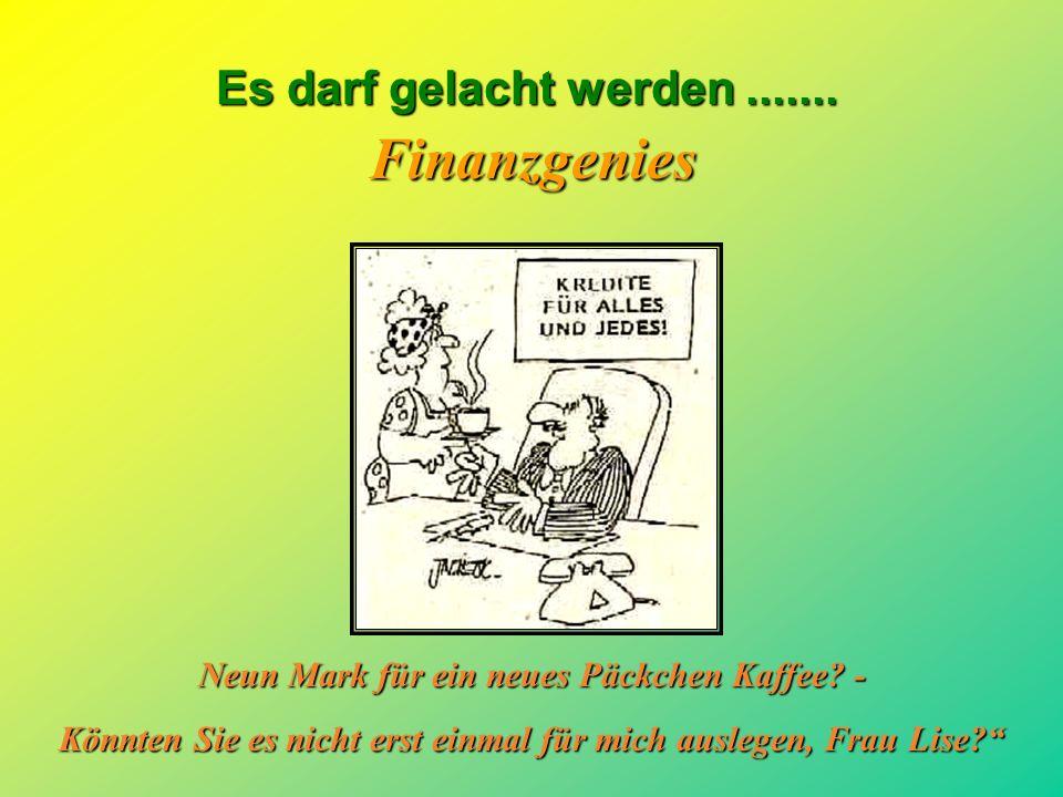 Es darf gelacht werden.......Finanzgenies So, nun sind wir mal der Konkurrenz voraus.