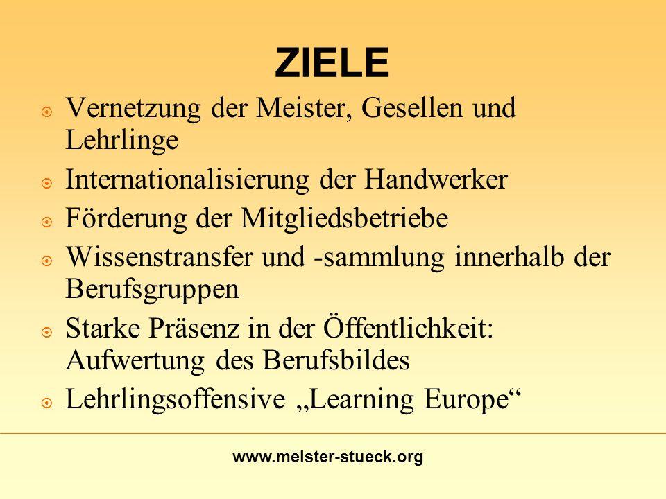 www.meister-stueck.org ZIELE Vernetzung der Meister, Gesellen und Lehrlinge Internationalisierung der Handwerker Förderung der Mitgliedsbetriebe Wisse