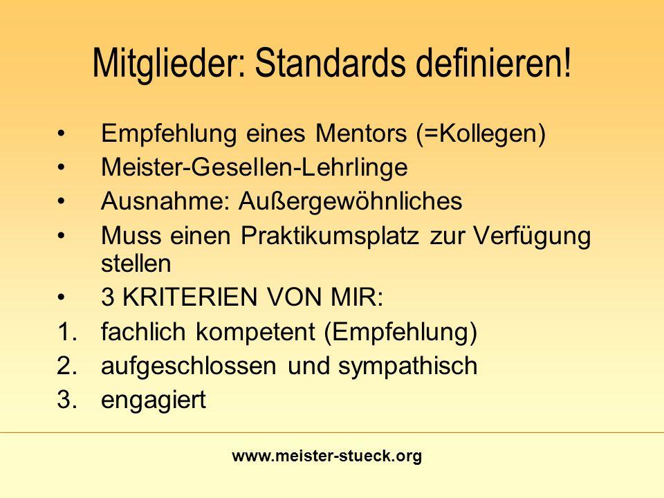 www.meister-stueck.org Mitglieder: Standards definieren! Empfehlung eines Mentors (=Kollegen) Meister-Gesellen-Lehrlinge Ausnahme: Außergewöhnliches M
