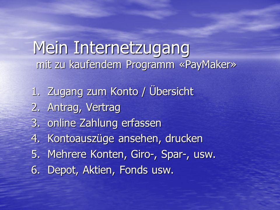 Mein Internetzugang mit zu kaufendem Programm «PayMaker» 1.Zugang zum Konto / Übersicht 2.Antrag, Vertrag 3.online Zahlung erfassen 4.Kontoauszüge ansehen, drucken 5.Mehrere Konten, Giro-, Spar-, usw.