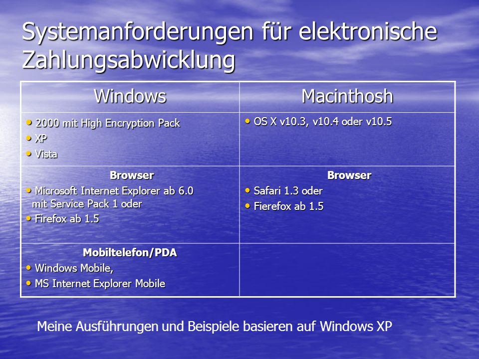 Systemanforderungen für elektronische Zahlungsabwicklung WindowsMacinthosh 2000 mit High Encryption Pack 2000 mit High Encryption Pack XP XP Vista Vista OS X v10.3, v10.4 oder v10.5 OS X v10.3, v10.4 oder v10.5 Browser Browser Microsoft Internet Explorer ab 6.0 mit Service Pack 1 oder Microsoft Internet Explorer ab 6.0 mit Service Pack 1 oder Firefox ab 1.5 Firefox ab 1.5 Browser Browser Safari 1.3 oder Safari 1.3 oder Fierefox ab 1.5 Fierefox ab 1.5 Mobiltelefon/PDA Windows Mobile, Windows Mobile, MS Internet Explorer Mobile MS Internet Explorer Mobile Meine Ausführungen und Beispiele basieren auf Windows XP