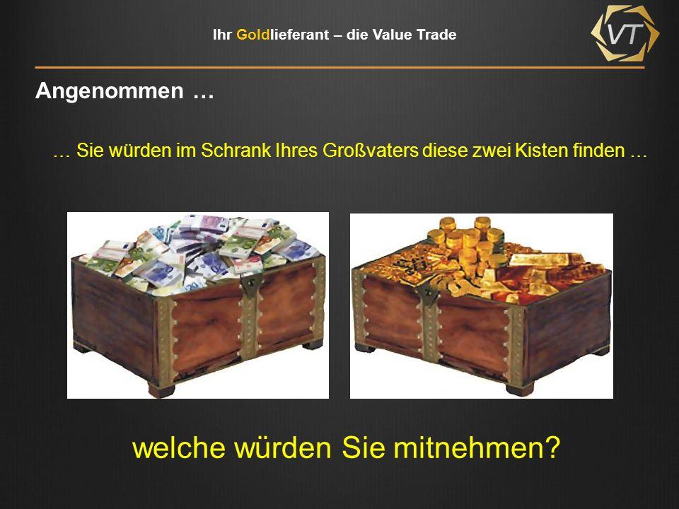 Ihr Goldlieferant – die Value Trade Angenommen … … Sie würden im Schrank Ihres Großvaters diese zwei Kisten finden … welche würden Sie mitnehmen?