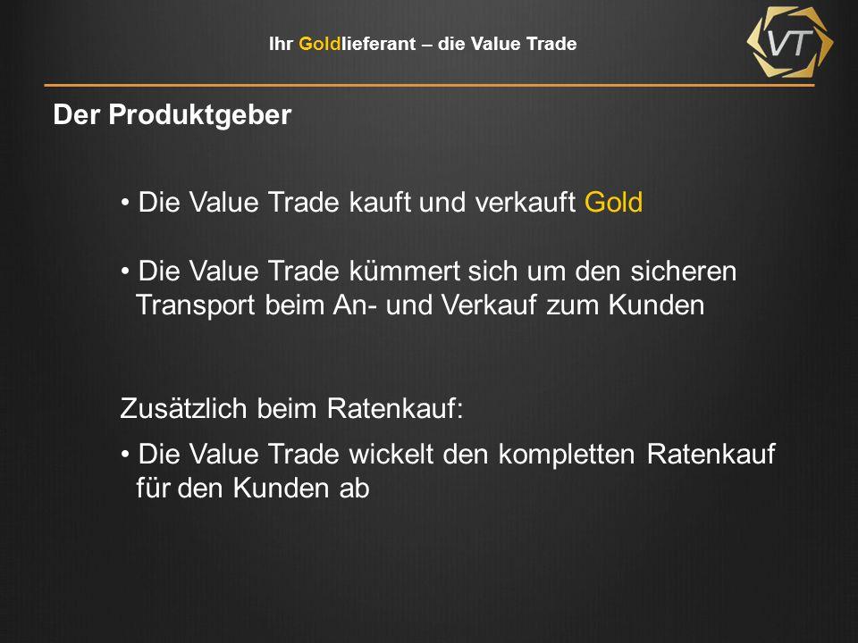 Ihr Goldlieferant – die Value Trade Der Produktgeber Die Value Trade kauft und verkauft Gold Die Value Trade kümmert sich um den sicheren Transport beim An- und Verkauf zum Kunden Zusätzlich beim Ratenkauf: Die Value Trade wickelt den kompletten Ratenkauf für den Kunden ab