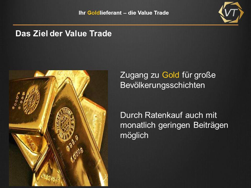 Ihr Goldlieferant – die Value Trade Vier gute Gründe … Sicherheit - seit Jahrtausenden gilt Gold als Wertvoll Wertstabilität - trotz Schwankungen hatte Gold immer einen Wert Edle Reserve - auch für Notenbanken Universelles Zahlungsmittel - überall auf der Welt