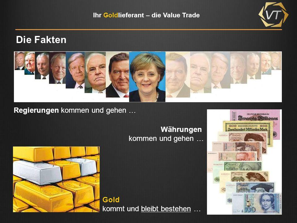 Ihr Goldlieferant – die Value Trade Die Fakten Regierungen kommen und gehen … Währungen kommen und gehen … Gold kommt und bleibt bestehen …