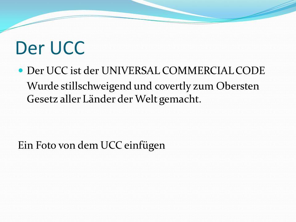 Der UCC Der UCC ist der UNIVERSAL COMMERCIAL CODE Wurde stillschweigend und covertly zum Obersten Gesetz aller Länder der Welt gemacht.