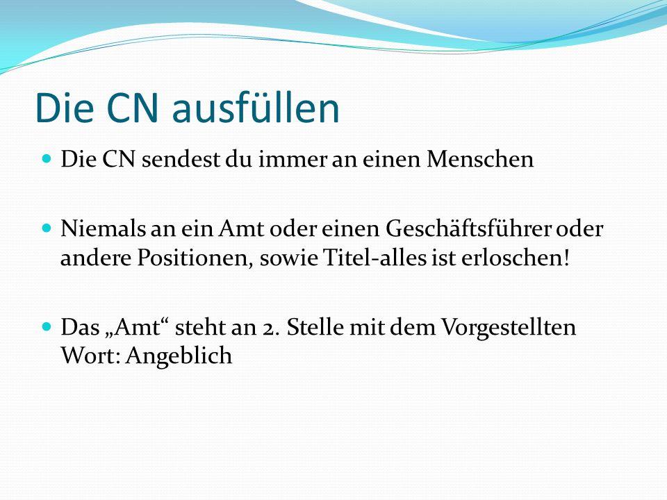 Die CN ausfüllen Die CN sendest du immer an einen Menschen Niemals an ein Amt oder einen Geschäftsführer oder andere Positionen, sowie Titel-alles ist erloschen.
