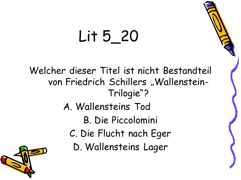 Lit 5_20 Welcher dieser Titel ist nicht Bestandteil von Friedrich Schillers Wallenstein- Trilogie? A. Wallensteins Tod B. Die Piccolomini C. Die Fluch