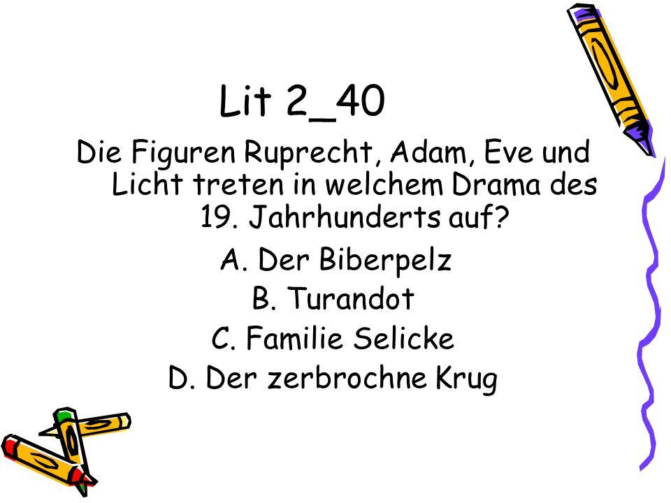 Lit 2_40 Die Figuren Ruprecht, Adam, Eve und Licht treten in welchem Drama des 19. Jahrhunderts auf? A. Der Biberpelz B. Turandot C. Familie Selicke D