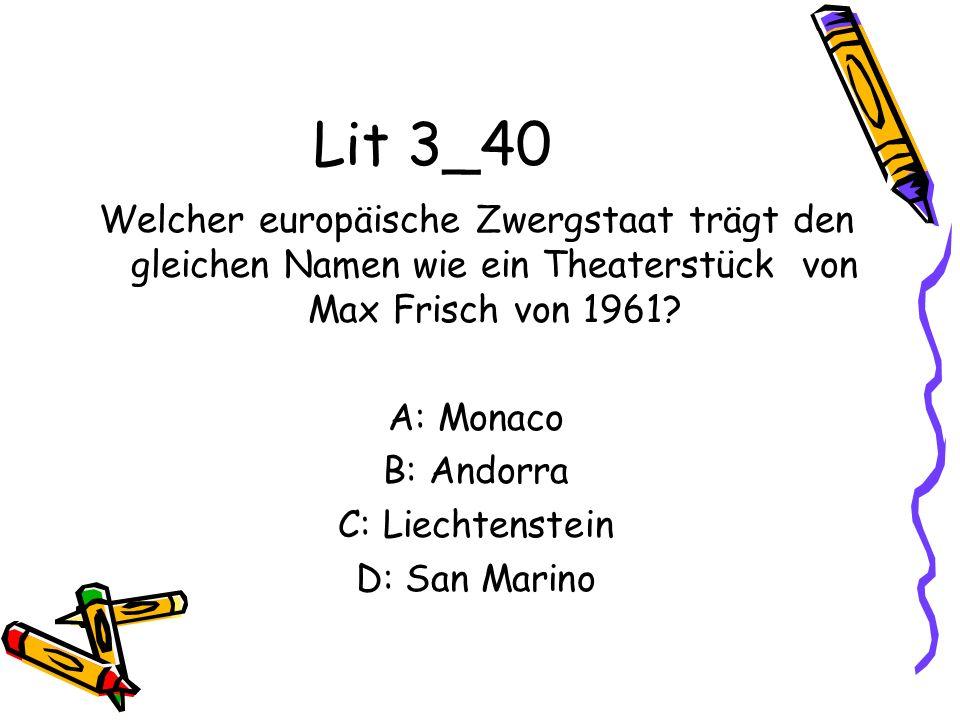 Lit 3_40 Welcher europäische Zwergstaat trägt den gleichen Namen wie ein Theaterstück von Max Frisch von 1961? A: Monaco B: Andorra C: Liechtenstein D