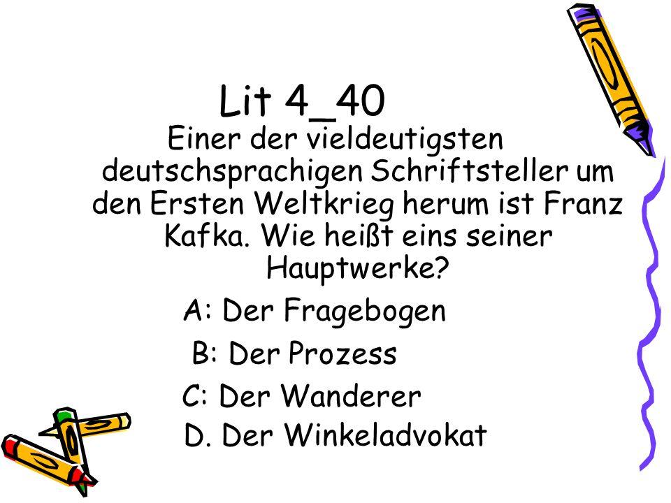 Lit 4_40 Einer der vieldeutigsten deutschsprachigen Schriftsteller um den Ersten Weltkrieg herum ist Franz Kafka. Wie heißt eins seiner Hauptwerke? A: