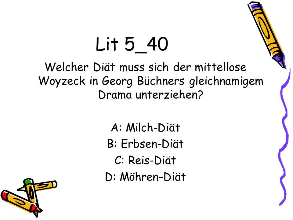 Lit 5_40 Welcher Diät muss sich der mittellose Woyzeck in Georg Büchners gleichnamigem Drama unterziehen? A: Milch-Diät B: Erbsen-Diät C: Reis-Diät D: