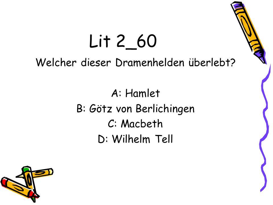 Lit 2_60 Welcher dieser Dramenhelden überlebt? A: Hamlet B: Götz von Berlichingen C: Macbeth D: Wilhelm Tell