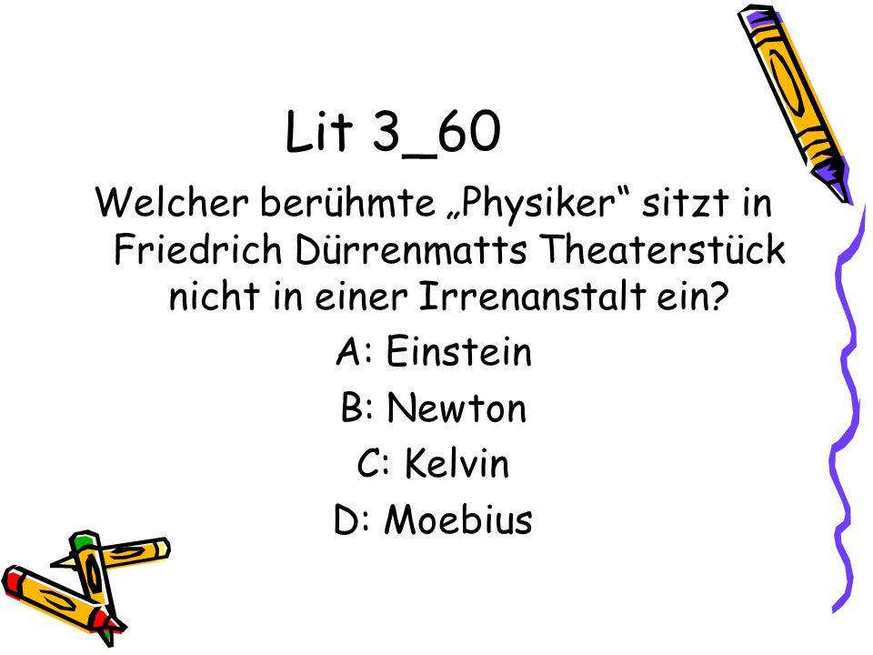 Lit 3_60 Welcher berühmte Physiker sitzt in Friedrich Dürrenmatts Theaterstück nicht in einer Irrenanstalt ein? A: Einstein B: Newton C: Kelvin D: Moe