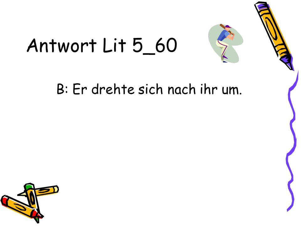 Antwort Lit 5_60 B: Er drehte sich nach ihr um.