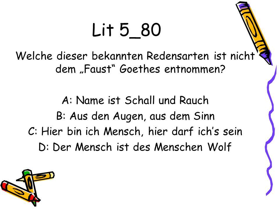 Lit 5_80 Welche dieser bekannten Redensarten ist nicht dem Faust Goethes entnommen? A: Name ist Schall und Rauch B: Aus den Augen, aus dem Sinn C: Hie