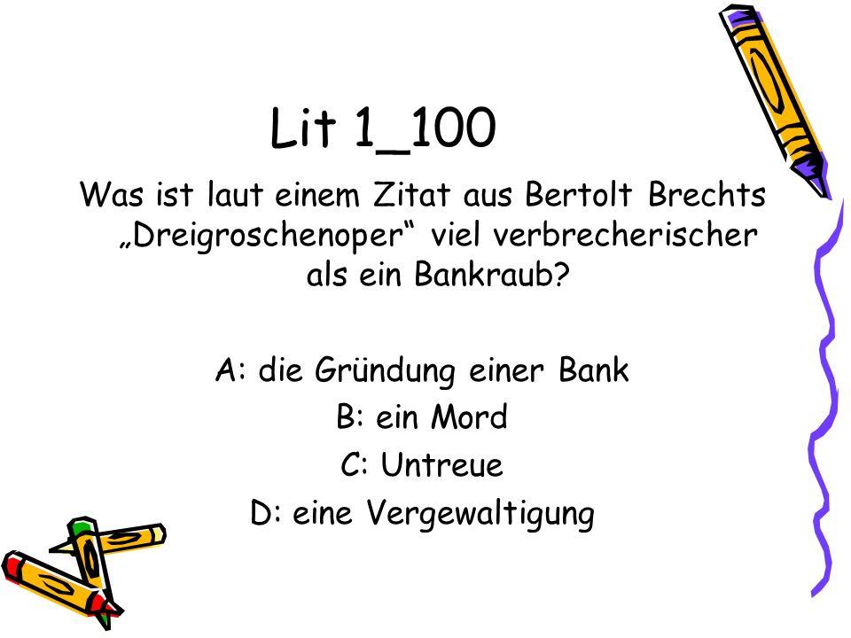 Lit 1_100 Was ist laut einem Zitat aus Bertolt Brechts Dreigroschenoper viel verbrecherischer als ein Bankraub? A: die Gründung einer Bank B: ein Mord