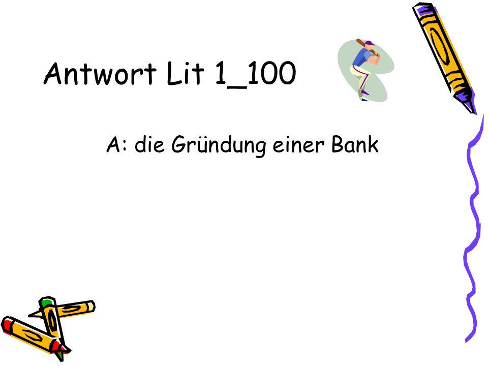 Antwort Lit 1_100 A: die Gründung einer Bank