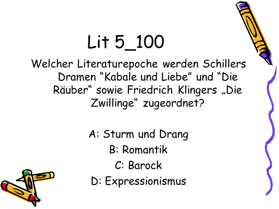 Lit 5_100 Welcher Literaturepoche werden Schillers Dramen Kabale und Liebe und Die Räuber sowie Friedrich Klingers Die Zwillinge zugeordnet? A: Sturm