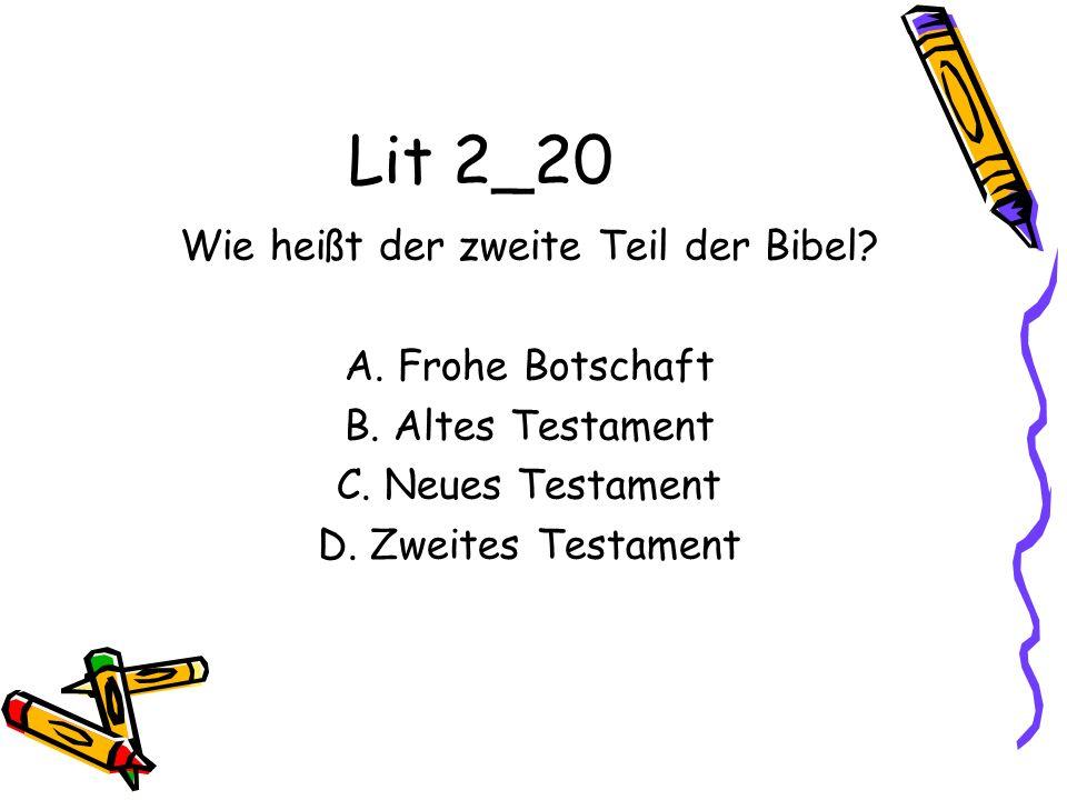 Lit 2_20 Wie heißt der zweite Teil der Bibel? A. Frohe Botschaft B. Altes Testament C. Neues Testament D. Zweites Testament