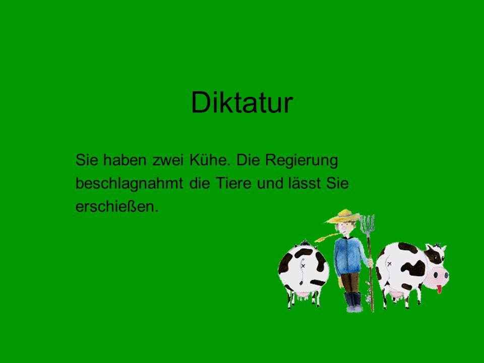 Diktatur Sie haben zwei Kühe. Die Regierung beschlagnahmt die Tiere und lässt Sie erschießen.
