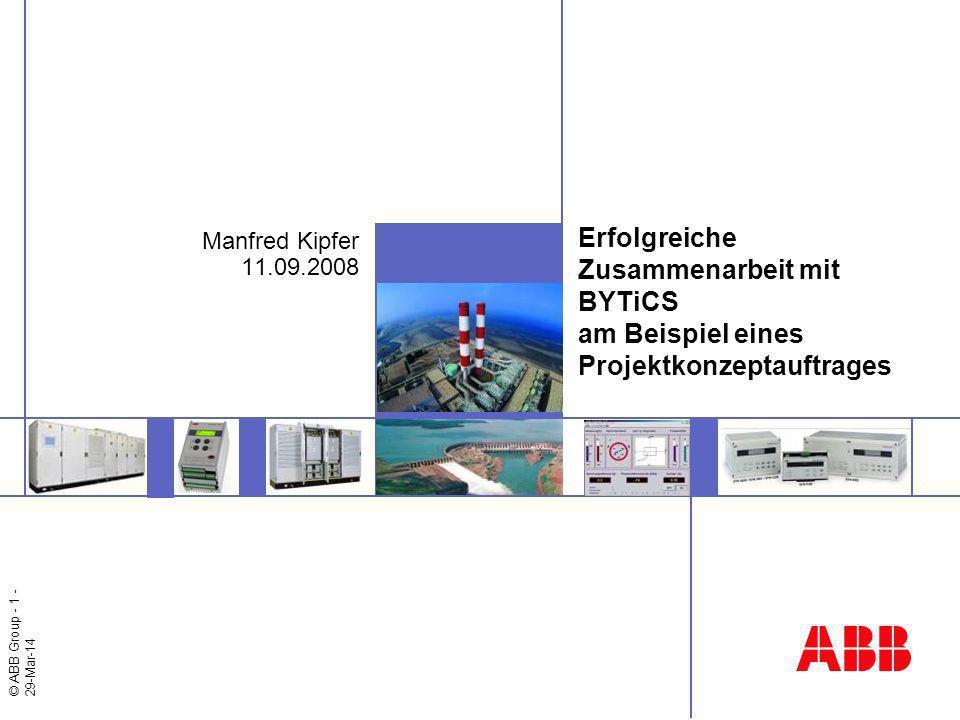 © ABB Group - 1 - 29-Mar-14 Erfolgreiche Zusammenarbeit mit BYTiCS am Beispiel eines Projektkonzeptauftrages Manfred Kipfer 11.09.2008