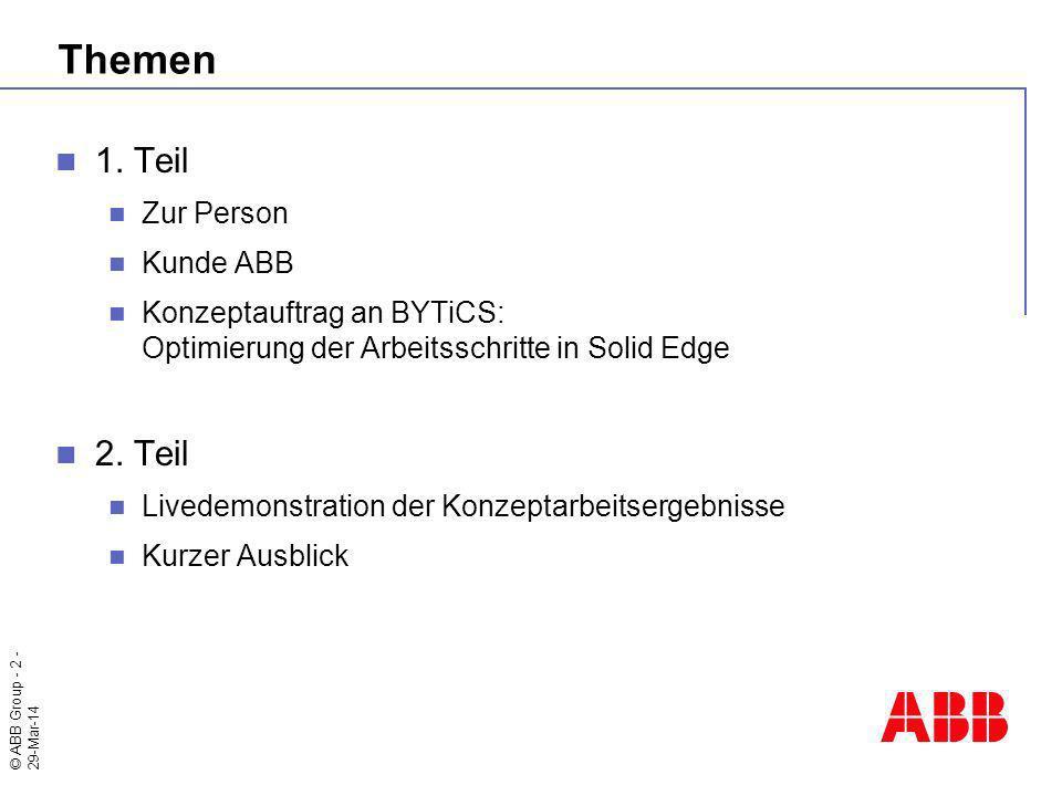 © ABB Group - 2 - 29-Mar-14 Themen 1. Teil Zur Person Kunde ABB Konzeptauftrag an BYTiCS: Optimierung der Arbeitsschritte in Solid Edge 2. Teil Livede